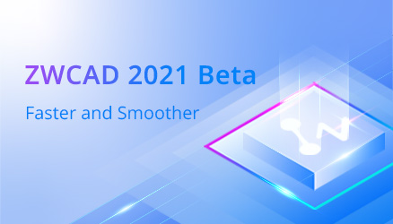 ZWCAD 2021 Beta Is Open to Tryout