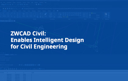 ZWCAD Civil: Enables Intelligent Design for Civil Engineering