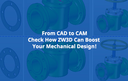 From CAD to CAM, Check How ZW3D Can Boost Your Mechanical Design!