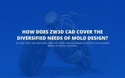 How Does ZW3D CAD Cover the Diversified Needs of Mold Design?