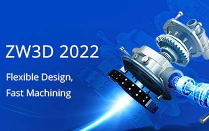ZW3D 2022: Next-Level CAD/CAM Features at Your Fingertips