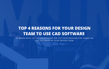 Top 4 Reasons For Your Design Team to Use CAD Software