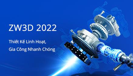 ZW3D 2022: Các tính năng CAD/CAM đẳng cấp sẽ nằm trong tay bạn